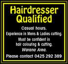 Hairdresser Qualified Casual hours. Experience in Mens & Ladies cutting. Must be confident in hair colouring & cutting. Warana Area. Please contact 0425 292 389