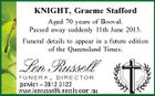 KNIGHT, Graeme Stafford Aged 70 years of Booval. Passed away suddenly 11th June 2013. Funeral details to appear in a future edition of the Queensland Times.