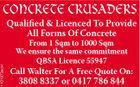 1101973acH CONCRETE CRUSADERS Qualified & Licenced To Provide All Forms Of Concrete From 1 Sqm to 1000 Sqm We ensure the same commitment QBSA Licence 55947 Call Walter For A Free Quote On: 3808 8337 or 0417 786 844