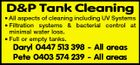 D&P Tank Cleaning * All aspects of cleaning including UV Systems * Filtration systems & bacterial control at minimal water loss. * Full or empty tanks. Daryl 0447 513 398 - All areas Pete 0403 574 239 - All areas