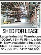 SHED FOR LEASE Large industrial Warehouse 1000m2, 18m W 58m L x 6m H. Now available to inspect. Ideal Business / Storage. 30k p/a Ph: 0417 510 868.