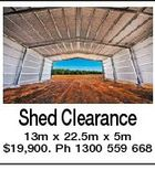 Shed Clearance 13m x 22.5m x 5m $19,900. Ph 1300 559 668