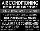 AIR CONDITIONING INSTALLATION AND SERVICE COMMERCIAL AND DOMESTIC * SPLIT SYSTEMS * DUCTED SYSTEMS FREE PROFESSIONAL ADVICE COFFS HARBOUR & SURROUNDING AREAS MULLAWAY AIR CONDITIONING 0412 540 979 Lic No. 182517C 6654 7375 Gas Lic Lo11744