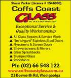 "Exceptional Service & Quality Workmanship  All Glass Repairs & Service Work  ""Invisi-gard"" Stainless Steel Doors  Flyscreens & Screen Doors  Showerscreens & Mirrors  Glass Splashbacks  Slumped Glass  Robedoors Ph: (02) 66 548 122 www.coffscoastglass.com.au 21 Bosworth Rd, Woolgoolga"
