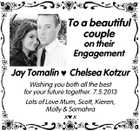 To a beautiful couple on their Engagement Jay Tomalin  Chelsea Kotzur Wishing you both all the best for your future together. 7.5.2013 Lots of Love Mum, Scott, Kieren, Molly & Somahra xx