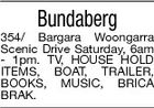 Bundaberg 354/ Bargara Woongarra Scenic Drive Saturday, 6am - 1pm. TV, HOUSE HOLD ITEMS, BOAT, TRAILER, BOOKS, MUSIC, BRICA BRAK.
