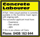 Concrete Labourer A Part - time casual position is currently available in the Sunshine Coast region, with ongoing work. The successful applicant must have: - Experience - Own vehicle - ABN If this is you please call Garry Phone: 0408 163 644