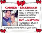KORNER - KICKBUSCH Nev & Jan Korner are happy to announce the engagement of their youngest daughter AMY to MATTHEW youngest son of Janet & Ray Kickbusch. Congratulations from all your family.
