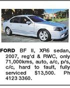 FORD BF II, XR6 sedan, 2007, reg'd & RWC, only 71,000kms, auto, a/c, p/s, c/c, hard to fault, fully serviced $13,500. Ph 4123 3360.
