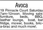 Avoca 19 Pinnacle Court Saturday 7am-12noon. Moving sale: furniture, beds, BBQ, leather lounge, boat, bar fridge, mower, books, brica-brac and much more!.