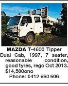 MAZDA T-4600 Tipper Dual Cab, 1997, 7 seater, reasonable condition, good tyres, rego Oct 2013. $14,500ono Phone: 0412 660 606