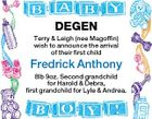 DEGEN Terry & Leigh (nee Magoffin) wish to announce the arrival of their first child Fredrick Anthony 8lb 9oz. Second grandchild for Harold & Debra, first grandchild for Lyle & Andrea.