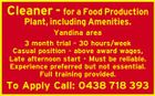 Cleaner - for a Food Production Plant, including Amenities. Yandina area 3 month trial - 30 hours/week Casual position - above award wages, Late afternoon start - Must be reliable. Experience preferred but not essential. Full training provided. To Apply Call: 0438 718 393