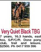 Very Quiet Black TBG 7 years, 16.3 hands, east too, S/F/C/R. Done pony club, trail and leisure. $2500. Ph 0417 959 396
