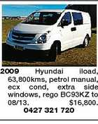 2009 Hyundai iload, 63,800kms, petrol manual, ecx cond, extra side windows, rego BC93KZ to 08/13. $16,800. 0427 321 720