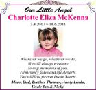 Our Little Angel Charlotte Eliza McKenna 3.4.2007  18.6.2011 Wherever we go, whatever we do, We will always treasure loving memories of you. Til memory fades and life departs, You will live forever in our hearts. Mum, Dad, Brother Thomas, Aunty Linda, Uncle Ian & Nicky.