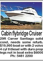 Cabin flybridge Cruiser 29ft Carver Santiago solid cond, needs some refurb. $19,995 boat or with 2 volvo 4 cyl t/diesel with duro prop legs not in boat extra $6000 Ph: 5481 2200