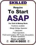 Require To Start ASAP For Civil & Mining Work Positions availble: . Weigh Bridge Operator . Labourers . Plant Operators Front end loaders, HR Trucks, Excavators & Roller Operators. Please call ASAP:  4614 6600