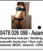 0478 026 098 - Asian Guarantee real pic. Sizzling, smooth body,fun 19yo sz6. natural 38DD, shaven. CBD