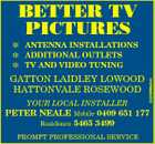 BETTER TV PICTURES GATTON LAIDLEY LOWOOD HATTONVALE ROSEWOOD YOUR LOCAL INSTALLER 2423999abH  ANTENNA INSTALLATIONS  ADDITIONAL OUTLETS  TV AND VIDEO TUNING PETER NEALE Mobile 0409 651 177 Residence 5465 3499 PROMPT PROFESSIONAL SERVICE