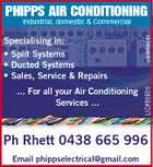 PHIPPS AIR CONDITIONING ... For all your Air Conditioning Services ... LIC#65805 Specialising in: * Split Systems * Ducted Systems * Sales, Service & Repairs 4549648ACHC Industrial, domestic & Commercial Ph Rhett 0438 665 996 Email phippselectrical@gmail.com