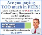 "Are you paying TOO much in FEES? Talk to us today about our TCR 100 PLAN Premium Property Management Service at one low simple price. No Letting Fees No Postage No Petties ""the better property managers"" 125 Margaret Street, Toowoomba 3315929aa 4632 8899 Michael Teahan"