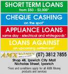 SHORT TERM LOANS from $50 - $2,000* CHEQUE CASHING on the spot* APPLIANCE LOANS same day - electrical and whitegoods* LOANS AGAINST an upcoming settlement* (07) 3812 7855 Shop 48, Ipswich City Mall Nicholas Street, Ipswich *Fees and conditions apply for all AMX Money products and services