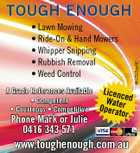 * Lawn Mowing * Ride-On & Hand Mowers * Whipper Snipping * Rubbish Removal * Weed Control A Grade References Available * Competent * Courteous * Competitive Phone Mark or Julie 0416 343 571 Licenc Wat ed Operaer tor www.toughenough.com.au 4912372aaHC TOUGH ENOUGH
