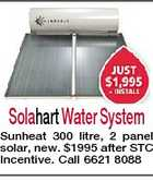 Solahart Water System Sunheat 300 litre, 2 panel solar, new. $1995 after STC Incentive. Call 6621 8088