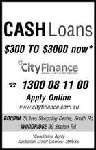 CASHLoans $300 TO $3000 now*  1300 08 11 00 Apply Online www.cityfinance.com.au GOODNA St Ives Shopping Centre, Smith Rd WOODRIDGE 39 Station Rd *Conditions Apply Australian Credit Licence: 390535