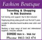 Fashion Boutique Travelling & Shopping is this Business Full training and support, trip to Bali included. Displaying strong sales growth over the last 3 years. Located In attractive tourist location near cafe's and beach. Stocking a large range of local and international suppliers. Includes website $59000 Walk In - Walk Out Phone 0413 143 474
