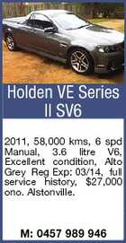 Holden VE Series II SV6 2011, 58,000 kms, 6 spd Manual, 3.6 litre V6, Excellent condition, Alto Grey Reg Exp: 03/14, full service history, $27,000 ono. Alstonville. M: 0457 989 946