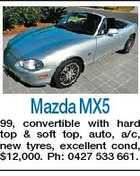 Mazda MX5 99, convertible with hard top & soft top, auto, a/c, new tyres, excellent cond, $12,000. Ph: 0427 533 661.