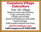 Comptons Village Caboolture Over 55s Village 1 Bedroom Units with full kitchen. Huge community room. Activities almost daily. Doctor and hairdresser visit weekly. Onsite Manager. Walk to public transport and shops. Rent from $220 per week. Call to inspect on 07 5428 2000
