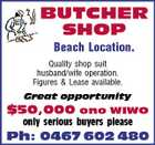 BUTCHER SHOP Beach Location. Quality shop suit husband/wife operation. Figures & Lease available. Great opportunity $50,000 ono WIWO only serious buyers please Ph: 0467 602 480