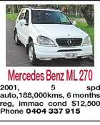 Mercedes Benz ML 270 2001, 5 spd auto,188,000kms, 6 months reg, immac cond $12,500 Phone 0404 337 915