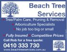 * Fully Insured * Competitive Prices Call Rob for a free quote: 0410 333 730 www.beachtreeservices.com.au 5220578aaHC * Tree/Palm Care, Pruning & Removal * Arboriculture Specialists * No job too big or small