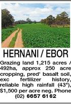 "HERNANI / EBOR Grazing land 1,215 acres / 492ha, approx 250 acre cropping, pred' basalt soil, exc fertilizer history, reliable high rainfall (43""), $1,500 per acre neg. Phone (02) 6657 6162"