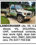 LANDCRUISER ute, 96, 4.2 diesel, t/b, 243,000ks, UHF, overhead console, rear work light, dual batteries, VGC, RWC, $20,000 ono. Ph 0417 753 938