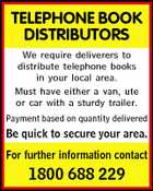 TELEPHONE BOOK DISTRIBUTORS We require deliverers to distribute telephone books in your local area. Must have either a van, ute or car with a sturdy trailer. Payment based on quantity delivered Be quick to secure your area. For further information contact 1800 688 229