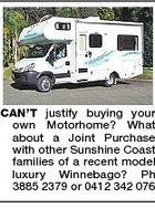 CAN'T justify buying your own Motorhome? What about a Joint Purchase with other Sunshine Coast families of a recent model luxury Winnebago? Ph 3885 2379 or 0412 342 076