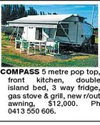 COMPASS 5 metre pop top, front kitchen, double island bed, 3 way fridge, gas stove & grill, new r/out awning, $12,000. Ph 0413 550 606.