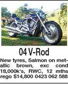 04 V-Rod New tyres, Salmon on metallic brown, exc cond 18,000k's, RWC, 12 mths rego $14,800 0423 062 588