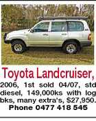 Toyota Landcruiser, 2006, 1st sold 04/07, std diesel, 149,000ks with log bks, many extra's, $27,950. Phone 0477 418 545