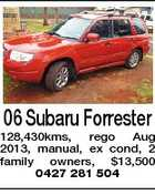 06 Subaru Forrester 128,430kms, rego Aug 2013, manual, ex cond, 2 family owners, $13,500 0427 281 504