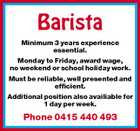 Barista Minimum 3 years experience essential. Monday to Friday, award wage, no weekend or school holiday work. Must be reliable, well presented and efficient. Additional position also availiable for 1 day per week. Phone 0415 440 493