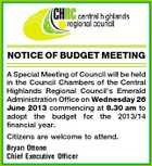 NOTICE OF BUDGET MEETING A Special Meeting of Council will be held in the Council Chambers of the Central Highlands Regional Council's Emerald Administration Office on Wednesday 26 June 2013 commencing at 8.30 am to adopt the budget for the 2013/14 financial year. Citizens are welcome to attend. Bryan Ottone Chief Executive Officer
