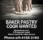 BAKER PASTRY COOK WANTED Bundaberg area 5.5 days per week Above award for right person Phone a/h 4155 3163