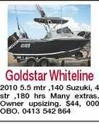 Goldstar Whiteline 2010 5.5 mtr ,140 Suzuki, 4 str ,180 hrs Many extras. Owner upsizing. $44, 000 OBO. 0413 542 864