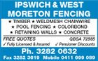 IPSWICH & WEST MORETON FENCING  TIMBER  WELDMESH CHAINWIRE  POOL FENCING  COLORBOND  RETAINING WALLS  CONCRETE FREE QUOTES QBSA 72985  Fully Licensed & Insured  Pensioner Discounts Ph. 3282 0632 Fax 3282 3619 Mobile 0411 699 089